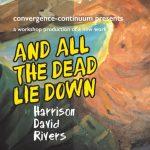 AND ALL THE DEAD LIE DOWN a workshop production of a new work by Harrison David Rivers