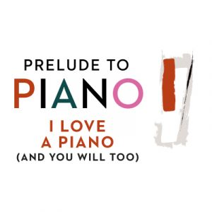 Prelude to Piano: I Love a Piano (and You Will Too...