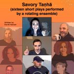 Savory Taṇhā (sixteen short plays performed by a rotating ensemble)