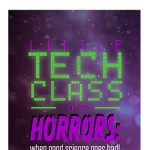 Little Tech Class of Horrors: When Good Science Goes Bad